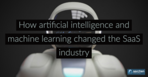 How artificial intelligence and machine learning changed the SaaS industry