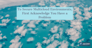 To Secure Multicloud Environments, First Acknowledge You Have a Problem