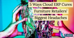 5 Ways Cloud ERP Cures Furniture Retailers' Biggest Headaches